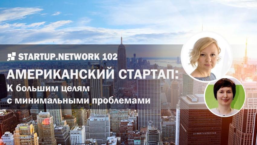 Startup.Network 102 Американский стартап: к большим целям с минимальными проблемами